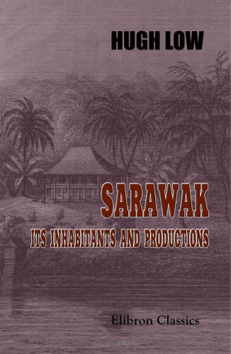 Sarawak: Its Inhabitants and Productions: Being notes during a residence in that country with His Excellency Mr. Brooke