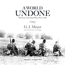 A World Undone: The Story of the Great War, 1914 to 1918 Audiobook by G. J. Meyer Narrated by Robin Sachs