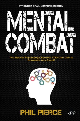 Mental Combat: The Sports Psychology Secrets You Can Use to Dominate Any Event! (Martial Arts, Fitness, Boxing MMA etc)