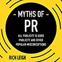 The Myths of PR: All Publicity Is Good Publicity and Other Popular Misconceptions Audiobook by Rich Leigh Narrated by Neil Gardner