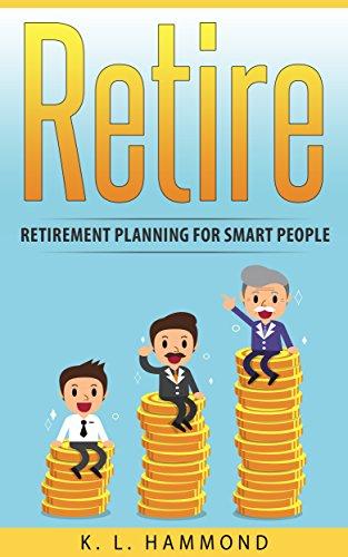 Retire: Retirement Planning for Smart People (Retirement for Smart People Book 1)
