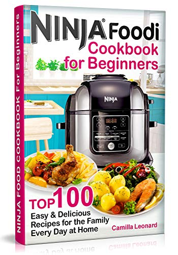 NINJA FOODI COOKBOOK FOR BEGINNERS: Top 100 Easy and Delicious Recipes for the Family Every Day at Home by Camilla Leonard
