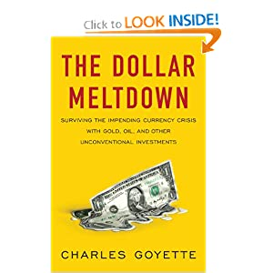 The Dollar Meltdown: Surviving the Impending Currency Crisis with Gold, Oil, and Other Unconventional Investments Charles Goyette
