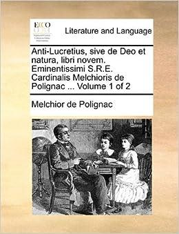 Book Anti-Lucretius, sive de Deo et natura, libri novem. Eminentissimi S.R.E. Cardinalis Melchioris de Polignac ... Volume 1 of 2 by Melchior de Polignac (2010-05-27)