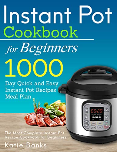 Instant Pot Cookbook for Beginners: 1000 Day Quick and Easy Instant Pot Recipes Meal Plan: The Most Complete Instant Pot Recipe Cookbook for Beginners ... Instant Pot Pressure Cooker Cookbook 1) by Katie Banks