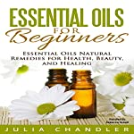 Essential Oils for Beginners: Essential Oils Natural Remedies for Health, Beauty, and Healing | Julia Chandler
