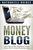 Money Blog: Learn How To Earn Significant Income Online With a Simple WordPress Blog Front Cover