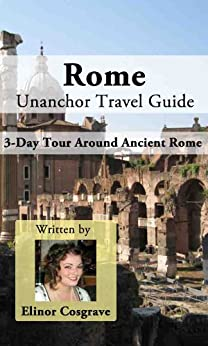 Rome Unanchor Travel Guide - A 3-Day Tour Around Ancient Rome by [Cosgrave, Elinor]