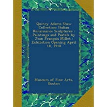 Quincy Adams Shaw Collection: Italian Renaissance Sculpturee : Paintings and Pastels by Jean François Millet : Exhibition Opening April 18, 1918
