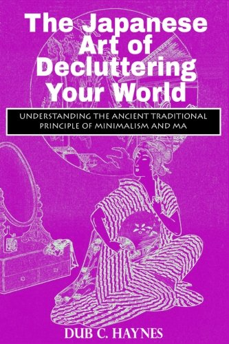 The Japanese Art of Decluttering: Understanding The Ancient Principles Of Minimalism And MA ebook