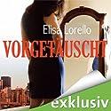 Vorgetäuscht Hörbuch von Elisa Lorello Gesprochen von: Daniela Hoffmann