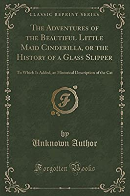 The Adventures of the Beautiful Little Maid Cinderilla, or the History of a Glass Slipper: To Which Is Added, an Historical Description of the Cat (Classic Reprint)
