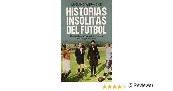 Historias insólitas del futbol / Soccers Untold Stories: Curiosidades y casos increibles del futbol mundial / Curiosities and Amazing Tales from World Soccer: Amazon.es: Wernicke, Luciano: Libros
