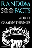 500 Random Facts About Game of Thrones: Books vs. the Show, Fan Theories, the Wall, History, Actors, and Much More Fun Facts