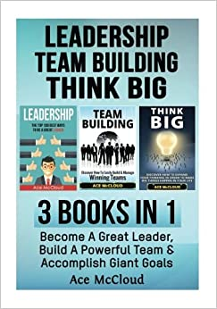 Leadership: Team Building: Think Big: 3 Books in 1: Become A Great Leader, Build A Powerful Team and Accomplish Giant Goals (Leadership and Team ... Leading Winning Teams and How To Think Big)