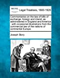 Commentaries on the law of bills of exchange, foreign and inland, as administered in England and America : with occasional illustrations from the commercial law of the nations of continental Europe, Joseph Story, 1240021070