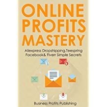 ONLINE PROFITS MASTERY (3 in 1 bundle): Home Based Business Training for Aliexpress Dropshipping,Teespring Facebook & Fiverr Simple Secrets