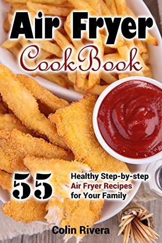 Air Fryer Cookbook: 55 Healthy Step-by-step Air Fryer Recipes For your Family by Colin Rivera
