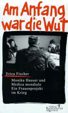 Am Anfang war die Wut. Monika Hauser und das Medica mondiale. Ein Frauenprojekt im Krieg.