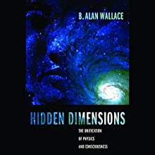 Hidden Dimensions: The Unification of Physics and Consciousness Audiobook by B. Alan Wallace Narrated by Stow Lovejoy