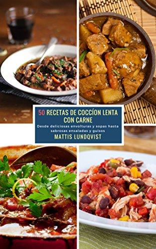 50 Recetas de Coccíon Lenta con Carne: Desde deliciosas envolturas y sopas hasta sabrosas ensaladas y guisos (Spanish Edition) by Mattis Lundqvist