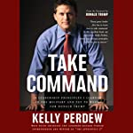 Take Command: 10 Leadership Principles I Learned in the Military and Put to Work for Trump   Kelly Perdew