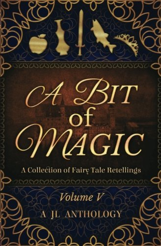 A Bit of Magic: A Collection of Fairy Tale Retellings (JL Anthology) (Volume 5)