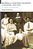 Women in Teacher Training Colleges, 1900-1960 : A Culture of Femininity, Edwards, Elizabeth, 0415214769