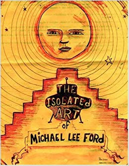 The Isolated Art Of Michael Lee Ford