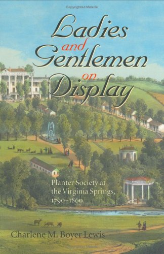 Ladies and Gentlemen on Display: Planter Society at the Virginia Springs, 1790-1860 (The American South Series)