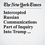 Intercepted Russian Communications Part of Inquiry Into Trump Associates | Michael S. Schmidt,Matthew Rosenberg,Adam Goldman,Matt Apuzzo