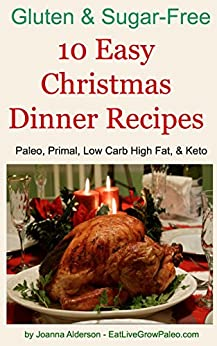 10 Easy Christmas Dinner Recipes: Paleo, Primal, Low Carb High Fat & Keto (Gluten & Sugar-Free) by [Alderson, Joanna]