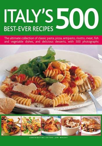 Italy's 500 Best-Ever Recipes: The ultimate collection of classic pasta, pizza, antipasto, risotto, meat, fish and vegetable dishes, and delicious desserts, with 500 photographs