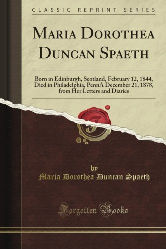 Maria Dorothea Duncan Spaeth: Born in Edinburgh, Scotland, February 12, 1844, Died in Philadelphia, Penn'A December 21, 1878, from Her Letters and Diaries (Classic Reprint)