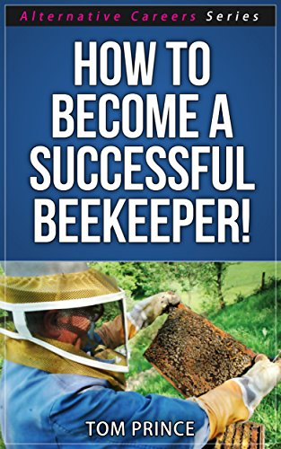 How To Become A Successful Beekeeper! (Alternative Careers Book 1)