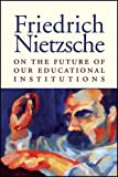 On the Future of Our Educational Institutions, Friedrich Wilhelm Nietzsche, 1587316013