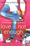 Love Is Not Enough: The Smart Woman's Guide to Making (& Keeping) Money