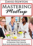 Mastering Meetup: The Unofficial Guide To Helping You Create, Run And Manage Better Events