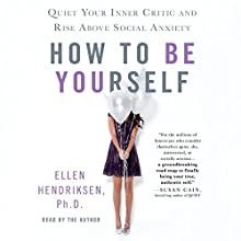 How to Be Yourself: Quiet Your Inner Critic and Rise Above Social Anxiety Audiobook by Ellen Hendriksen Narrated by Ellen Hendriksen