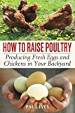 How to Raise Poultry: Producing Fresh Eggs and Chickens in Your Backyard