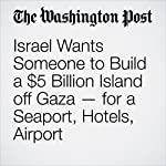 Israel Wants Someone to Build a $5 Billion Island off Gaza — for a Seaport, Hotels, Airport | William Booth,Ellen Nakashima