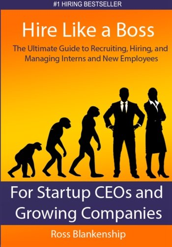 Hire Like a Boss: The Ultimate Guide to Recruiting, Hiring, and Managing Interns and New Employees for Startup CEOs