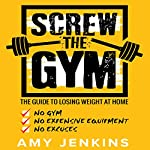Screw the Gym: The Guide to Losing Weight at Home - No Gym, No Expensive Equipment, No Excuses! | Amy Jenkins
