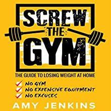 Screw the Gym: The Guide to Losing Weight at Home - No Gym, No Expensive Equipment, No Excuses! Audiobook by Amy Jenkins Narrated by Dalton Lynne