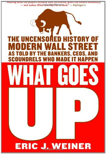 What Goes Up: The Uncensored History of Modern Wall Street as Told by the Bankers, Brokers, CEOs, and Scoundrels Who Mad