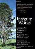 Integrity Works: Strategies for Becoming a Trusted, Respected and Admired Leader