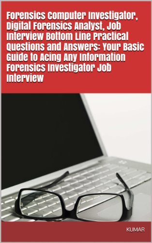 Forensics Computer Investigator, Digital Forensics Analyst, Job Interview Bottom Line Practical Questions and Answers: Your Basic Guide to Acing Any Information Forensics Investigator Job Interview (Computer Networks Basics Interview Questions And Answers)