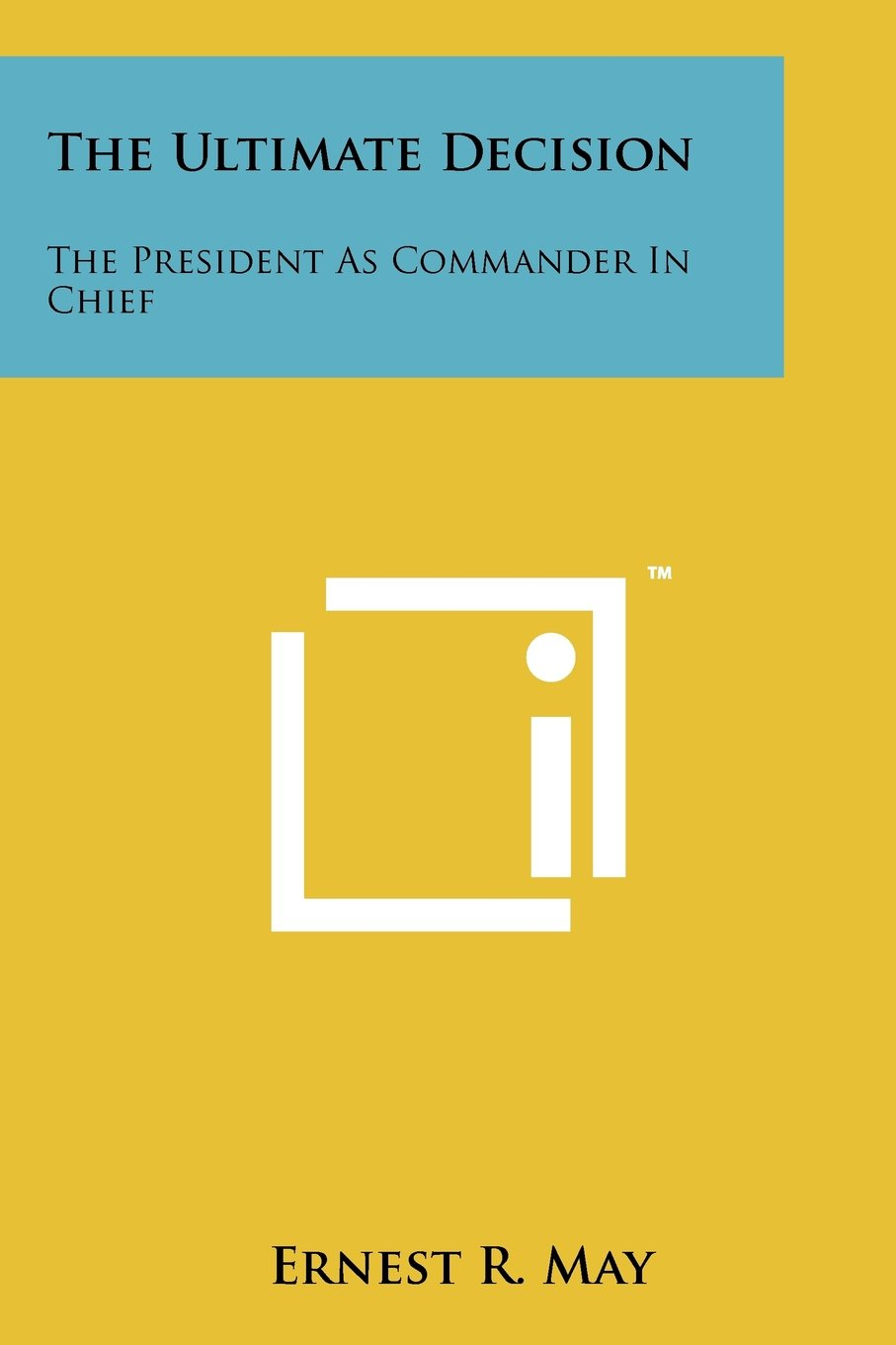 Read Online The Ultimate Decision: The President As Commander In Chief pdf epub