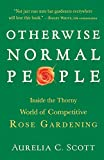 Amazon / Scott Aurelia C: Otherwise Normal People Inside the Thorny World of Competitive Rose Gardening (Aurelia C. Scott)