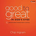 Good to Great in God's Eyes: Ten Practices Great Christians Have in Common | Chip Ingram